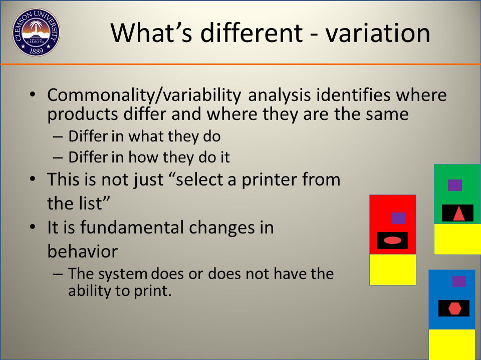 What's different - variation Commonality/variability analysis identifies where products differ and where they are the same – Differ in what they do – Differ in how they do it This is not just select a printer from the list It is fundamental changes in behavior – The system does or does not have the ability to print.