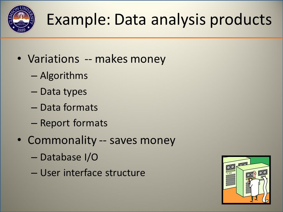 Example: Data analysis products Variations -- makes money – Algorithms – Data types – Data formats – Report formats Commonality -- saves money – Database I/O – User interface structure