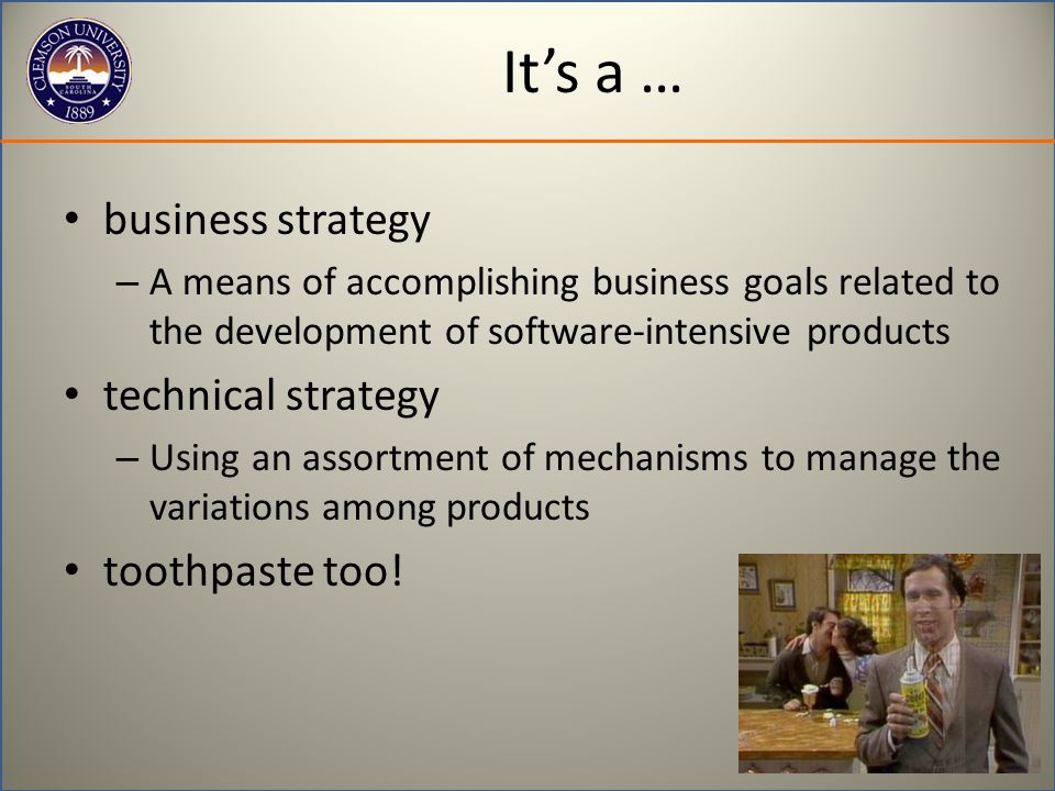 It's a … business strategy – A means of accomplishing business goals related to the development of software-intensive products technical strategy – Using an assortment of mechanisms to manage the variations among products toothpaste too!