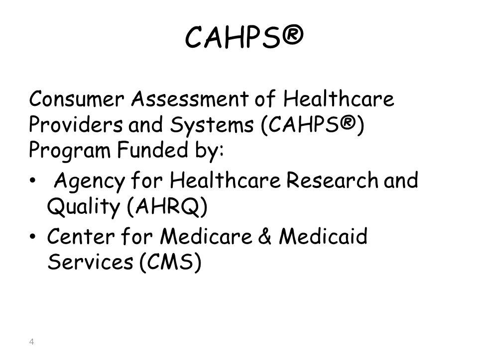 CAHPS® Consumer Assessment of Healthcare Providers and Systems (CAHPS®) Program Funded by: Agency for Healthcare Research and Quality (AHRQ) Center fo