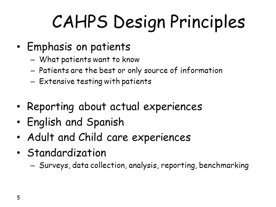 CAHPS Design Principles Emphasis on patients – What patients want to know – Patients are the best or only source of information – Extensive testing wi