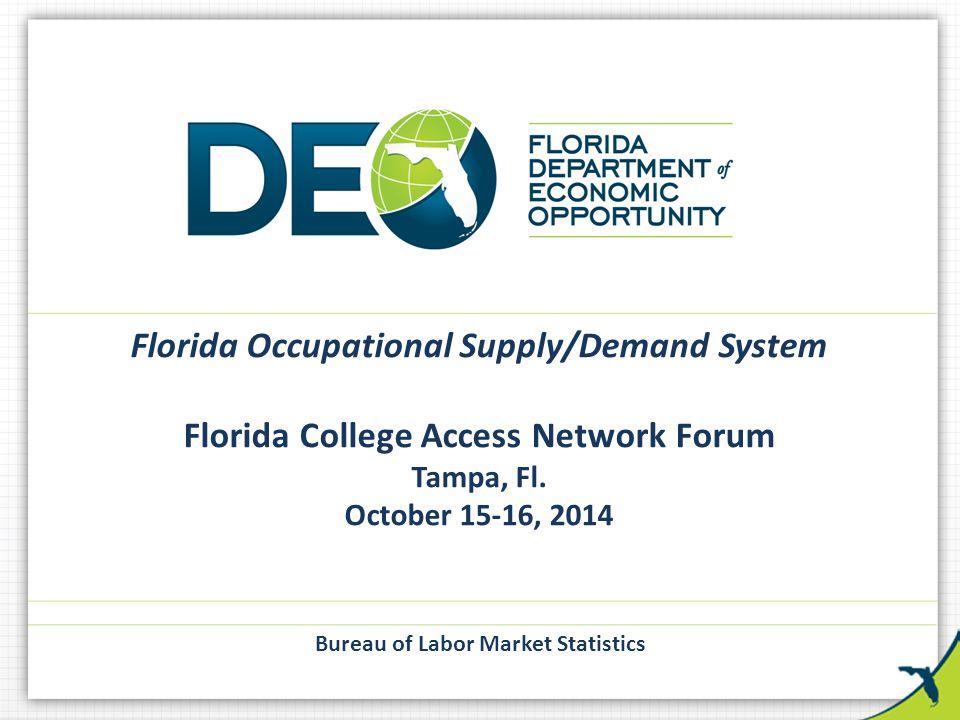 Florida Occupational Supply/Demand System Florida College Access Network Forum Tampa, Fl. October 15-16, 2014 Bureau of Labor Market Statistics