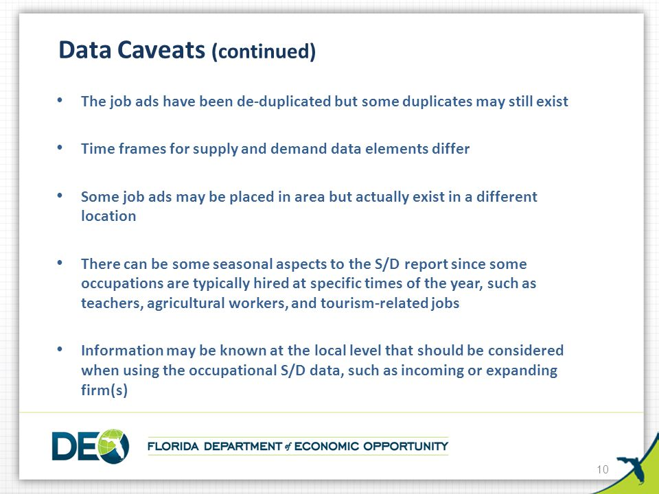 10 Data Caveats (continued) The job ads have been de-duplicated but some duplicates may still exist Time frames for supply and demand data elements differ Some job ads may be placed in area but actually exist in a different location There can be some seasonal aspects to the S/D report since some occupations are typically hired at specific times of the year, such as teachers, agricultural workers, and tourism-related jobs Information may be known at the local level that should be considered when using the occupational S/D data, such as incoming or expanding firm(s)