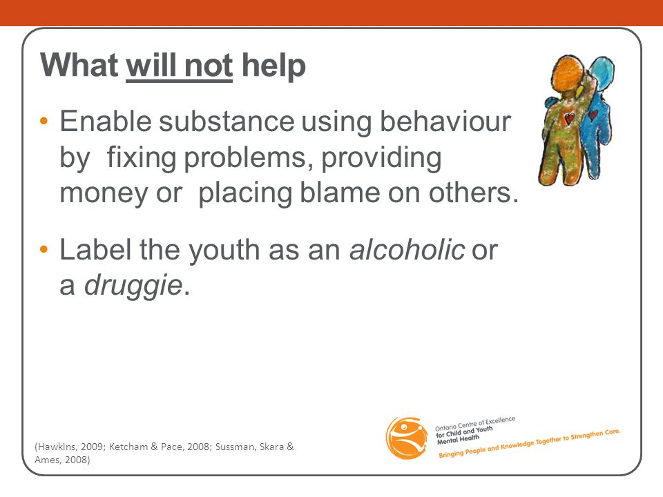 What will not help Enable substance using behaviour by fixing problems, providing money or placing blame on others. Label the youth as an alcoholic or