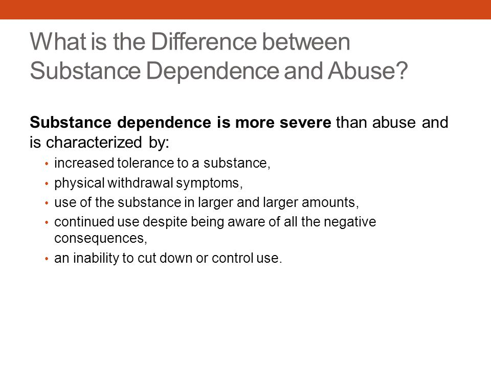What is the Difference between Substance Dependence and Abuse? Substance dependence is more severe than abuse and is characterized by: increased toler