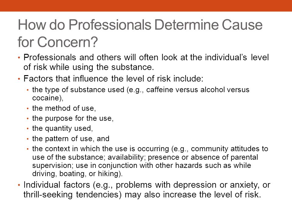How do Professionals Determine Cause for Concern? Professionals and others will often look at the individual's level of risk while using the substance