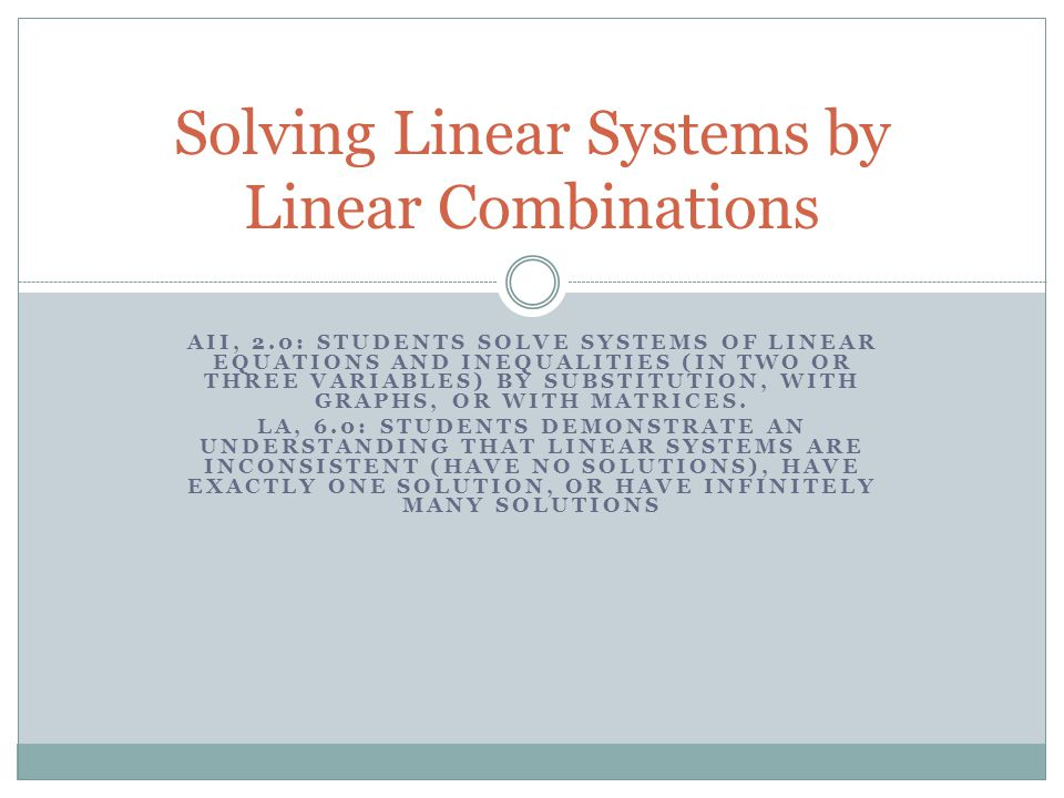 Objectives Key Words Solve a system of linear equations in two variables by the linear combination method EC: Choosing a Method Linear combination method Solving Linear Systems by Linear Combinations