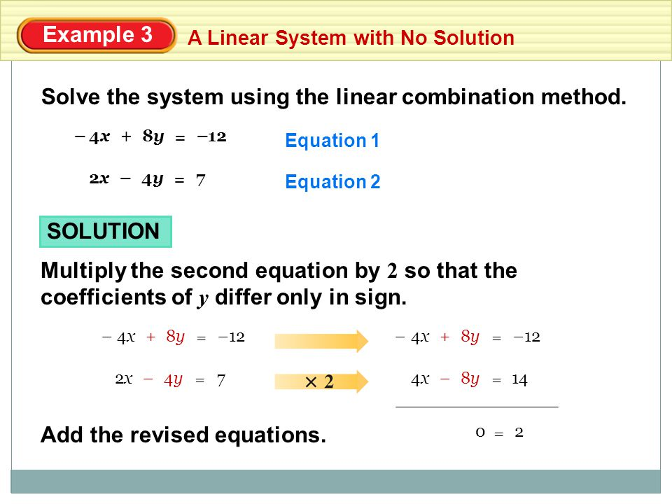 Example 3 A Linear System with No Solution Solve the system using the linear combination method. Equation 1 Equation 2 74y4y2x2x = – 128y8y4x4x = +––