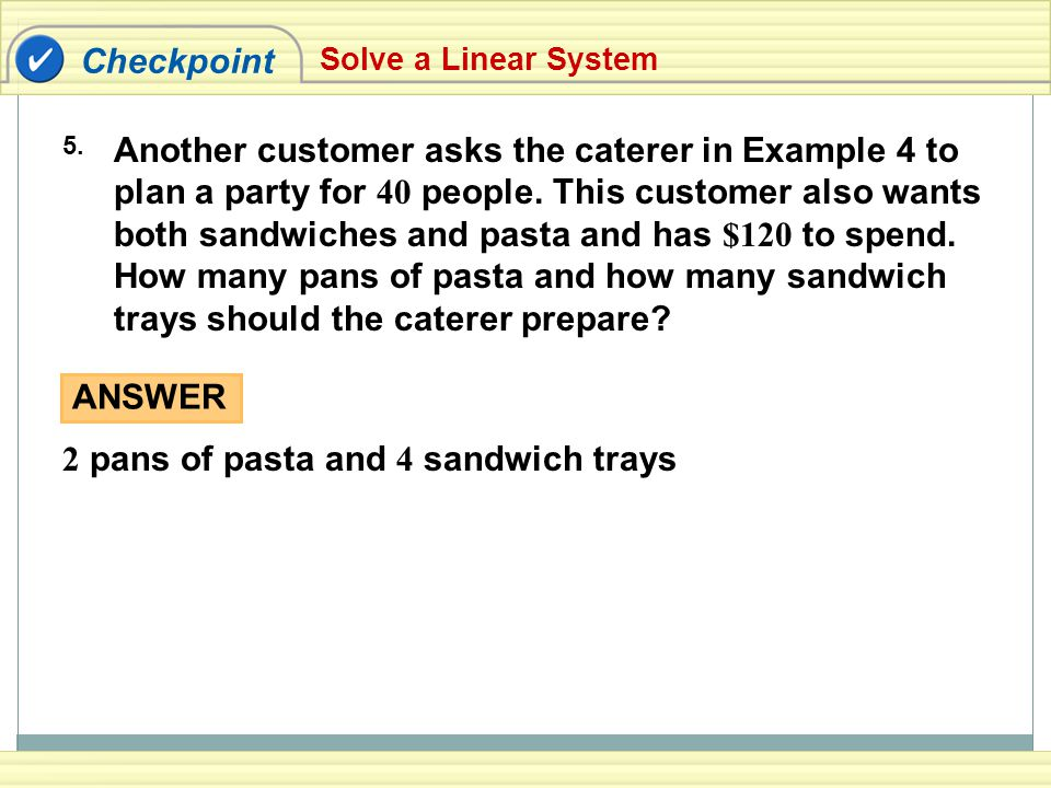 Checkpoint Solve a Linear System 5. Another customer asks the caterer in Example 4 to plan a party for 40 people. This customer also wants both sandwi