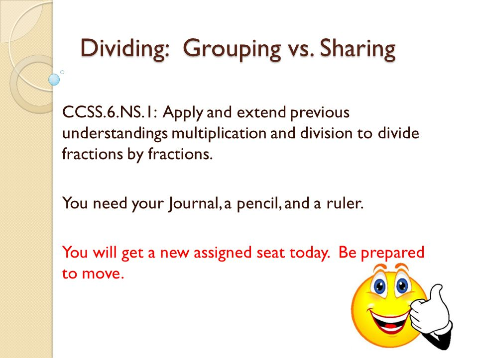 Dividing: Grouping vs. Sharing CCSS.6.NS.1: Apply and extend previous understandings multiplication and division to divide fractions by fractions. You