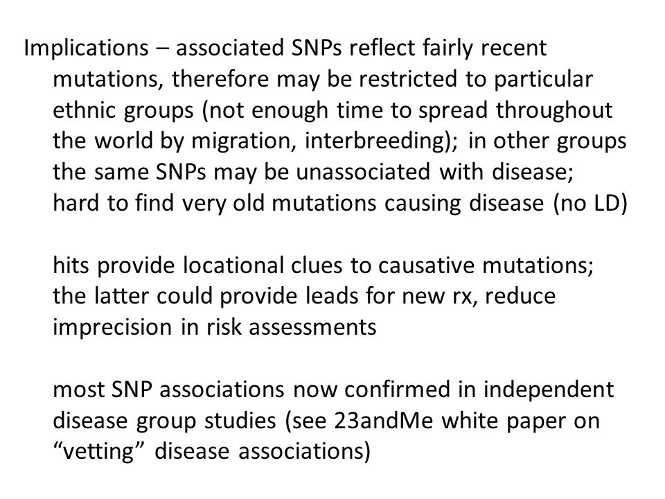 Implications – associated SNPs reflect fairly recent mutations, therefore may be restricted to particular ethnic groups (not enough time to spread throughout the world by migration, interbreeding); in other groups the same SNPs may be unassociated with disease; hard to find very old mutations causing disease (no LD) hits provide locational clues to causative mutations; the latter could provide leads for new rx, reduce imprecision in risk assessments most SNP associations now confirmed in independent disease group studies (see 23andMe white paper on vetting disease associations)