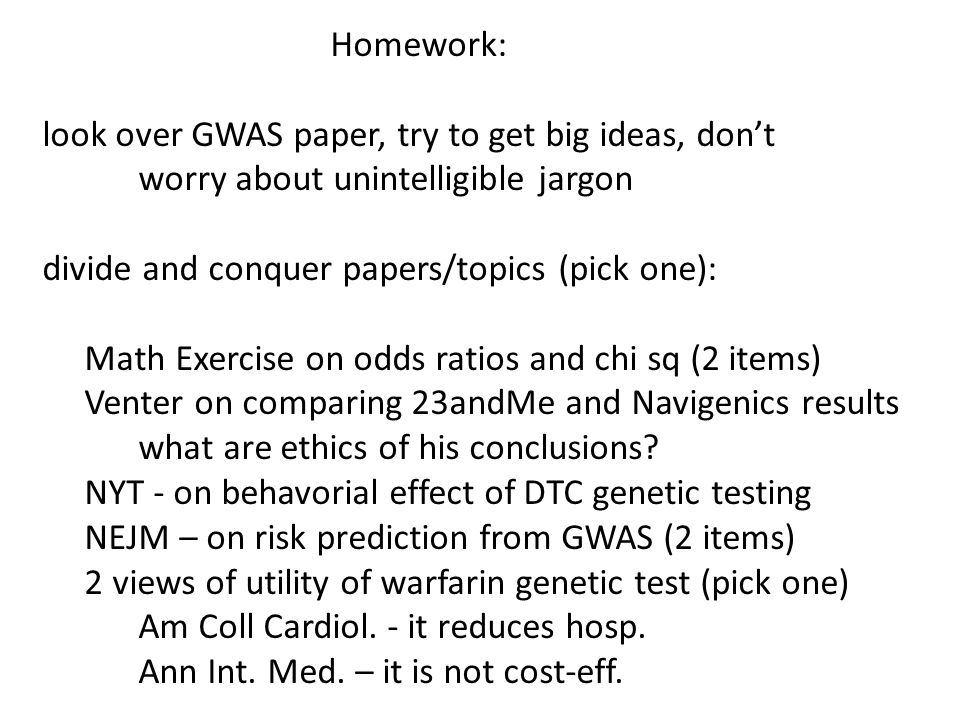 Homework: look over GWAS paper, try to get big ideas, don't worry about unintelligible jargon divide and conquer papers/topics (pick one): Math Exercise on odds ratios and chi sq (2 items) Venter on comparing 23andMe and Navigenics results what are ethics of his conclusions.