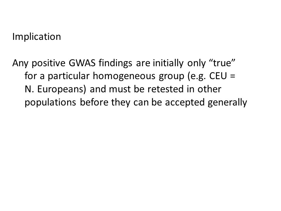 Implication Any positive GWAS findings are initially only true for a particular homogeneous group (e.g.