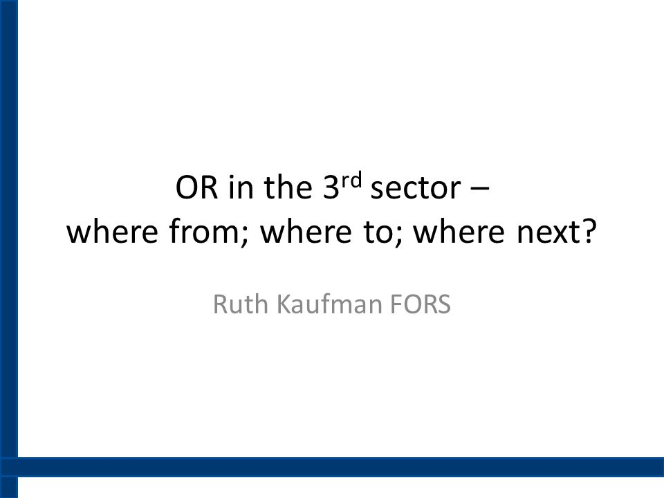 OR in the 3 rd sector – where from; where to; where next? Ruth Kaufman FORS