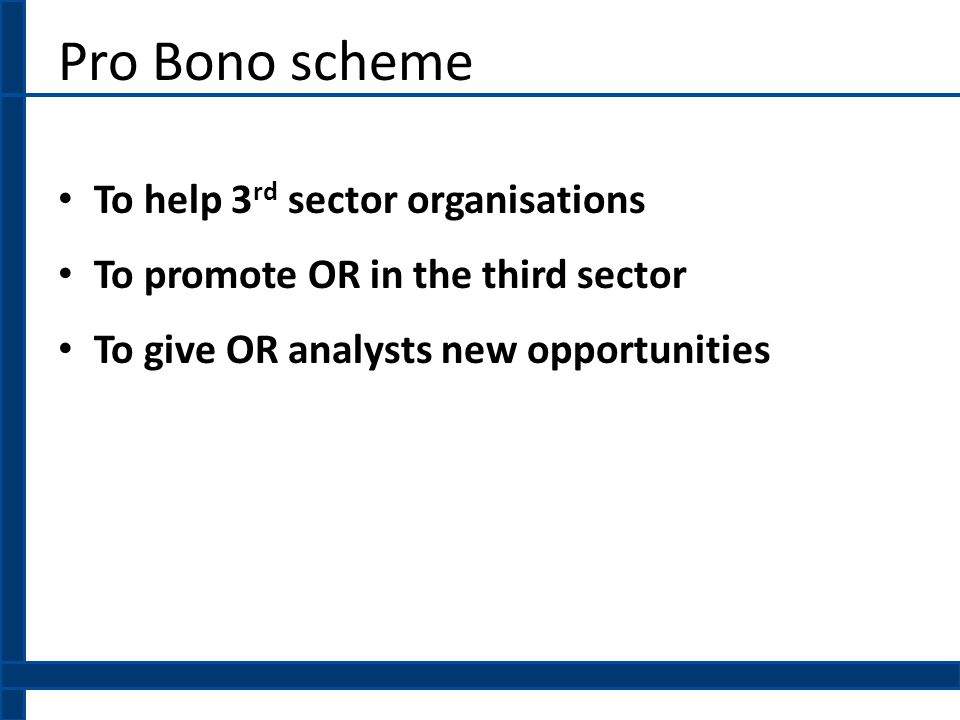 Pro Bono scheme To help 3 rd sector organisations To promote OR in the third sector To give OR analysts new opportunities