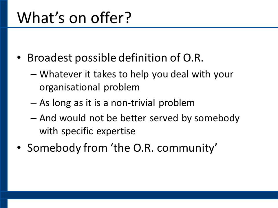 What's on offer.Broadest possible definition of O.R.