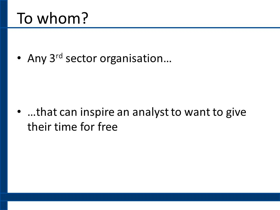 To whom? Any 3 rd sector organisation… …that can inspire an analyst to want to give their time for free