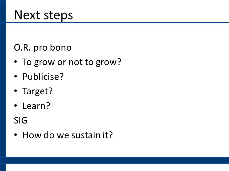 Next steps O.R.pro bono To grow or not to grow. Publicise.