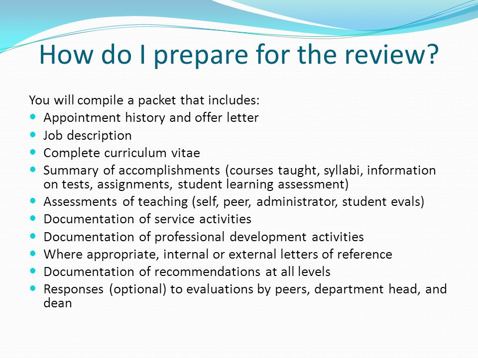 How do I prepare for the review? You will compile a packet that includes: Appointment history and offer letter Job description Complete curriculum vit