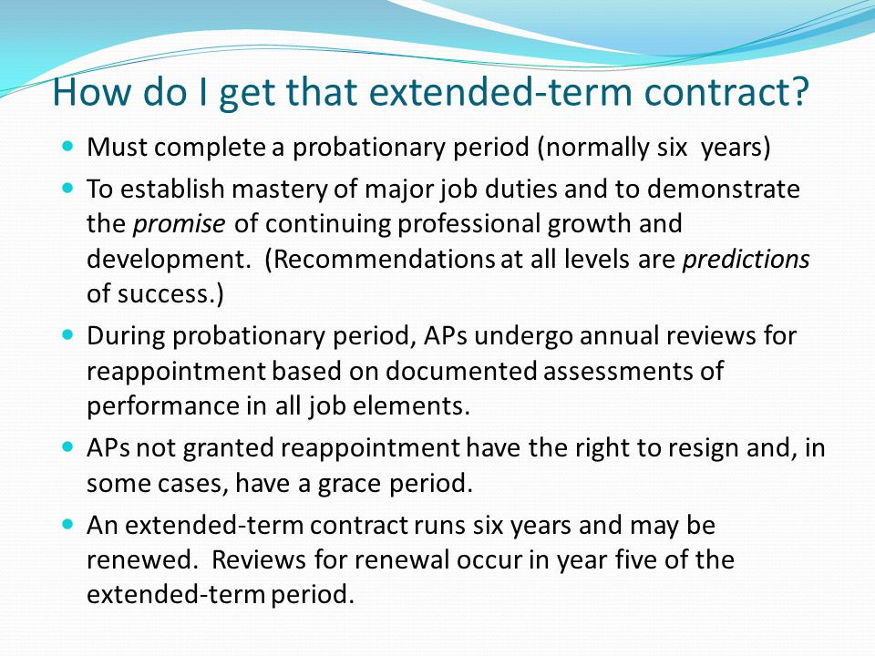 How do I get that extended-term contract? Must complete a probationary period (normally six years) To establish mastery of major job duties and to dem