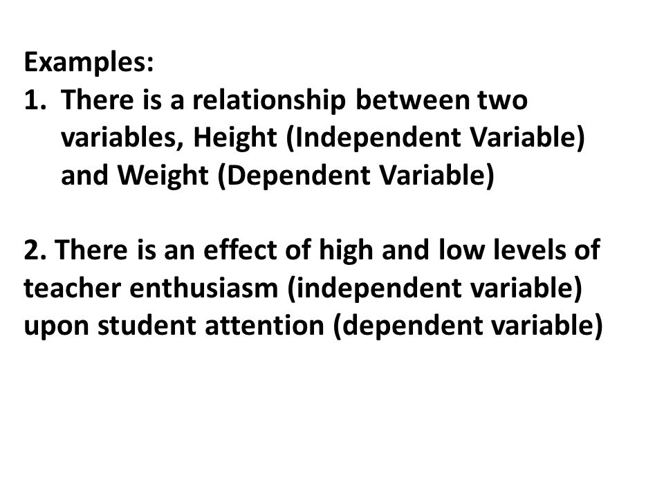 Examples: 1.There is a relationship between two variables, Height (Independent Variable) and Weight (Dependent Variable) 2.