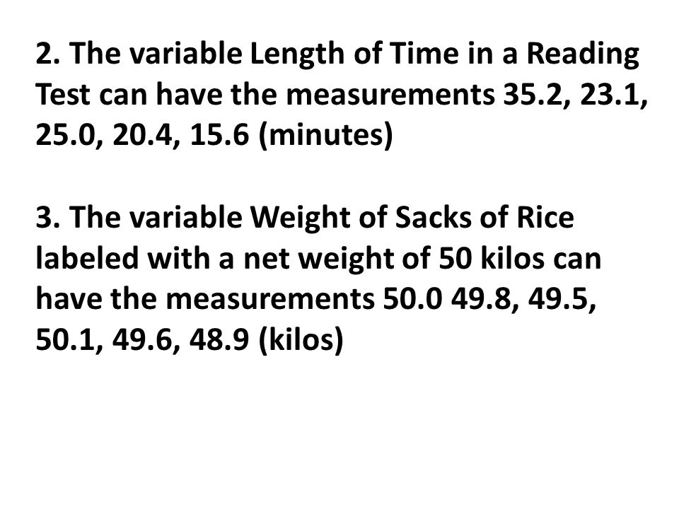 2. The variable Length of Time in a Reading Test can have the measurements 35.2, 23.1, 25.0, 20.4, 15.6 (minutes) 3. The variable Weight of Sacks of R