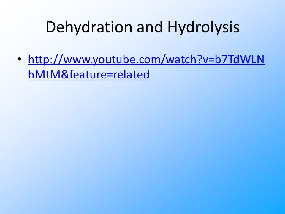 Dehydration and Hydrolysis http://www.youtube.com/watch?v=b7TdWLN hMtM&feature=related http://www.youtube.com/watch?v=b7TdWLN hMtM&feature=related