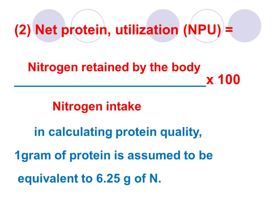 (2) Net protein, utilization (NPU) = Nitrogen retained by the body _________________________x 100 Nitrogen intake in calculating protein quality, 1gram of protein is assumed to be equivalent to 6.25 g of N.