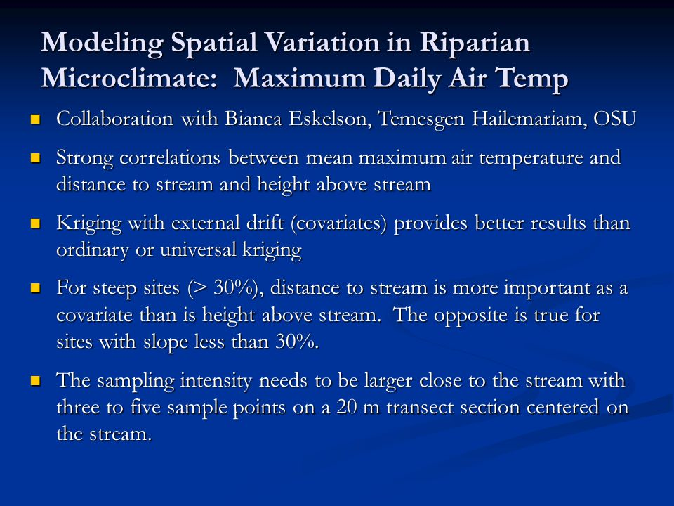 Modeling Spatial Variation in Riparian Microclimate: Maximum Daily Air Temp Collaboration with Bianca Eskelson, Temesgen Hailemariam, OSU Collaboration with Bianca Eskelson, Temesgen Hailemariam, OSU Strong correlations between mean maximum air temperature and distance to stream and height above stream Strong correlations between mean maximum air temperature and distance to stream and height above stream Kriging with external drift (covariates) provides better results than ordinary or universal kriging Kriging with external drift (covariates) provides better results than ordinary or universal kriging For steep sites (> 30%), distance to stream is more important as a covariate than is height above stream.
