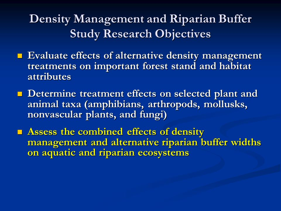 Density Management and Riparian Buffer Study Research Objectives Evaluate effects of alternative density management treatments on important forest stand and habitat attributes Evaluate effects of alternative density management treatments on important forest stand and habitat attributes Determine treatment effects on selected plant and animal taxa (amphibians, arthropods, mollusks, nonvascular plants, and fungi) Determine treatment effects on selected plant and animal taxa (amphibians, arthropods, mollusks, nonvascular plants, and fungi) Assess the combined effects of density management and alternative riparian buffer widths on aquatic and riparian ecosystems Assess the combined effects of density management and alternative riparian buffer widths on aquatic and riparian ecosystems