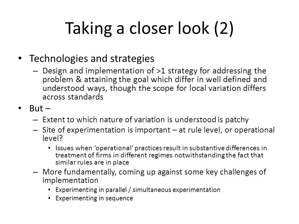 Taking a closer look (2) Technologies and strategies – Design and implementation of >1 strategy for addressing the problem & attaining the goal which differ in well defined and understood ways, though the scope for local variation differs across standards But – – Extent to which nature of variation is understood is patchy – Site of experimentation is important – at rule level, or operational level.