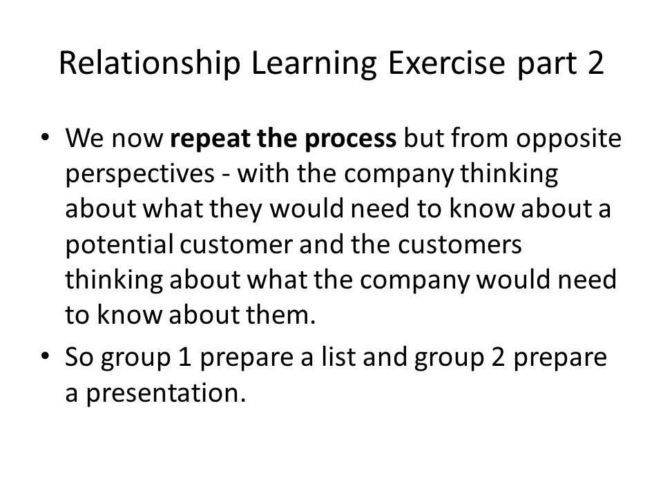 Relationship Learning Exercise part 2 We now repeat the process but from opposite perspectives - with the company thinking about what they would need to know about a potential customer and the customers thinking about what the company would need to know about them.