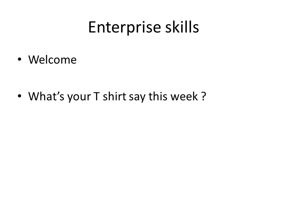 Enterprise skills Welcome What's your T shirt say this week