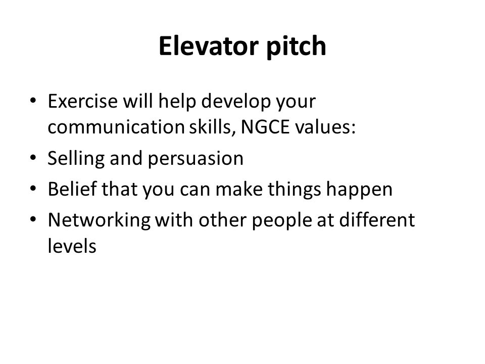 Elevator pitch Exercise will help develop your communication skills, NGCE values: Selling and persuasion Belief that you can make things happen Networking with other people at different levels