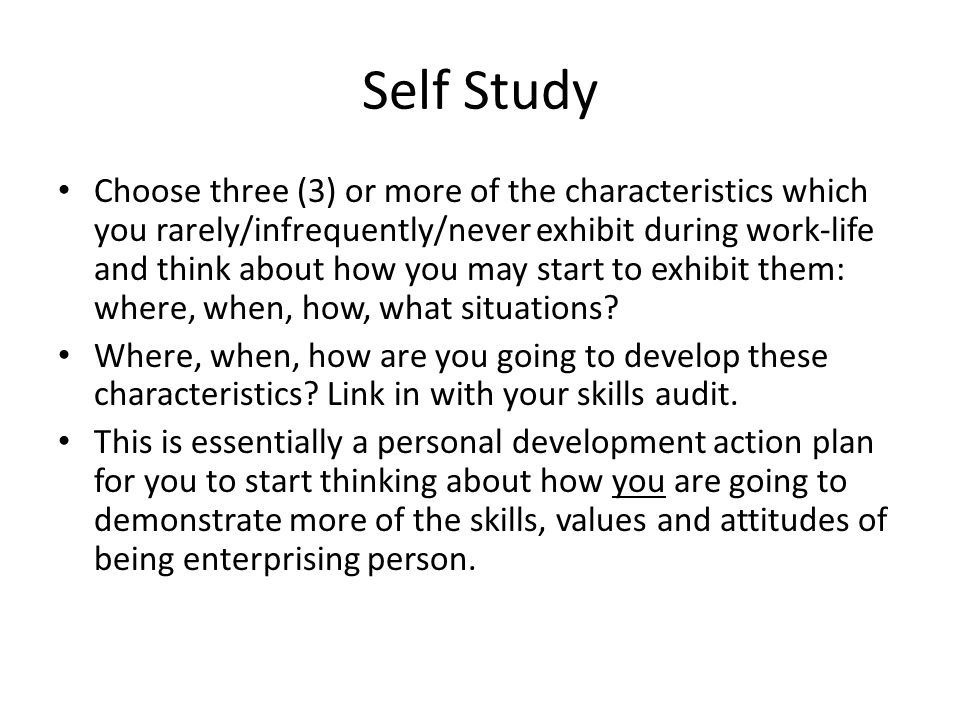 Self Study Choose three (3) or more of the characteristics which you rarely/infrequently/never exhibit during work-life and think about how you may start to exhibit them: where, when, how, what situations.