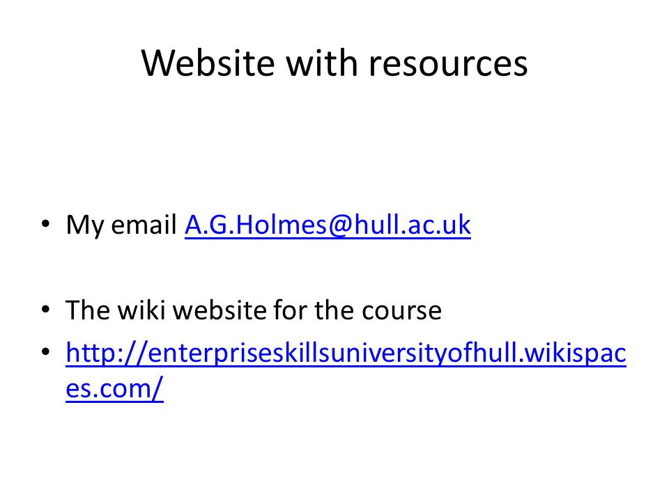 Website with resources My email A.G.Holmes@hull.ac.ukA.G.Holmes@hull.ac.uk The wiki website for the course http://enterpriseskillsuniversityofhull.wikispac es.com/ http://enterpriseskillsuniversityofhull.wikispac es.com/