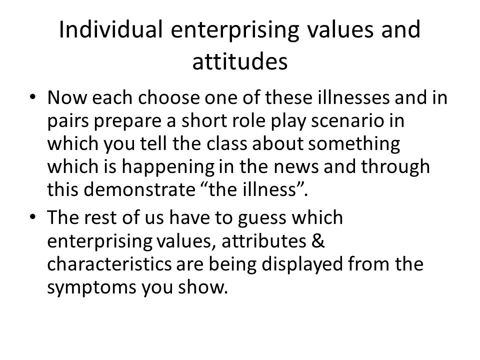 Individual enterprising values and attitudes Now each choose one of these illnesses and in pairs prepare a short role play scenario in which you tell the class about something which is happening in the news and through this demonstrate the illness .