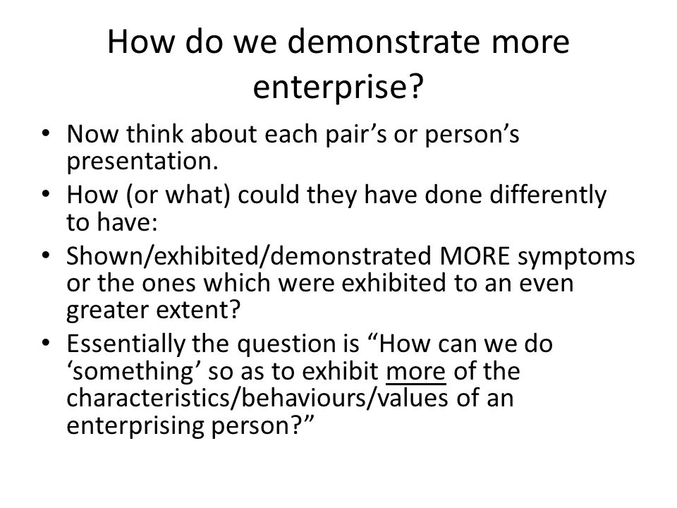 How do we demonstrate more enterprise. Now think about each pair's or person's presentation.