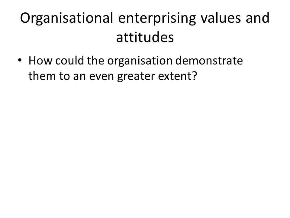 Organisational enterprising values and attitudes How could the organisation demonstrate them to an even greater extent