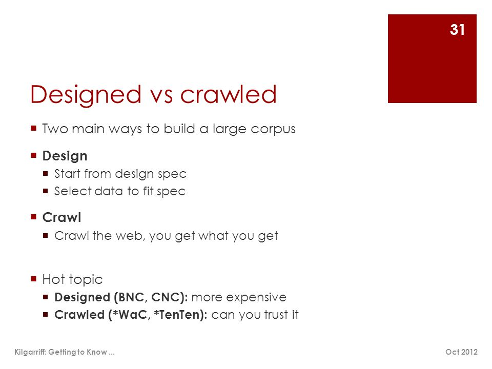 Designed vs crawled  Two main ways to build a large corpus  Design  Start from design spec  Select data to fit spec  Crawl  Crawl the web, you get what you get  Hot topic  Designed (BNC, CNC): more expensive  Crawled (*WaC, *TenTen): can you trust it Oct 2012Kilgarriff: Getting to Know...