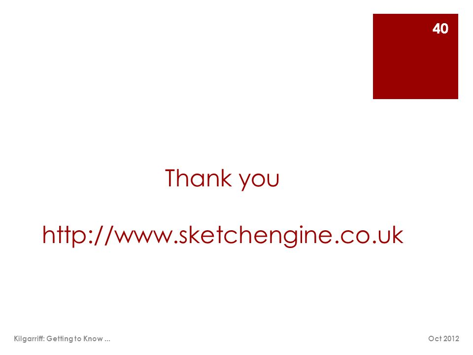 Thank you http://www.sketchengine.co.uk Oct 2012Kilgarriff: Getting to Know... 40