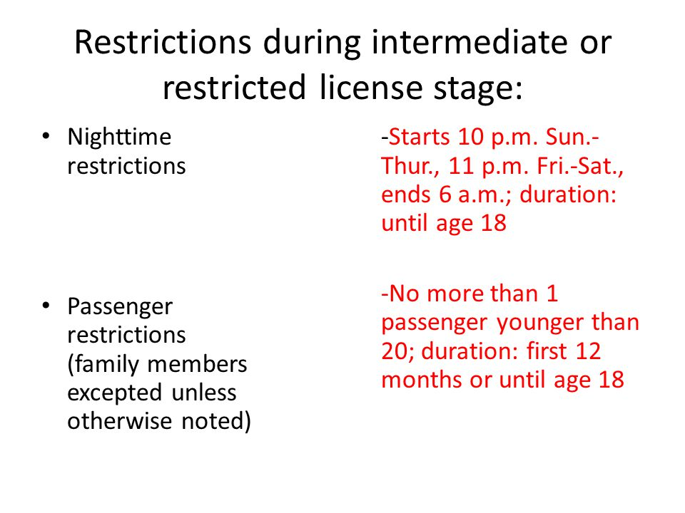 Restrictions during intermediate or restricted license stage: Nighttime restrictions Passenger restrictions (family members excepted unless otherwise