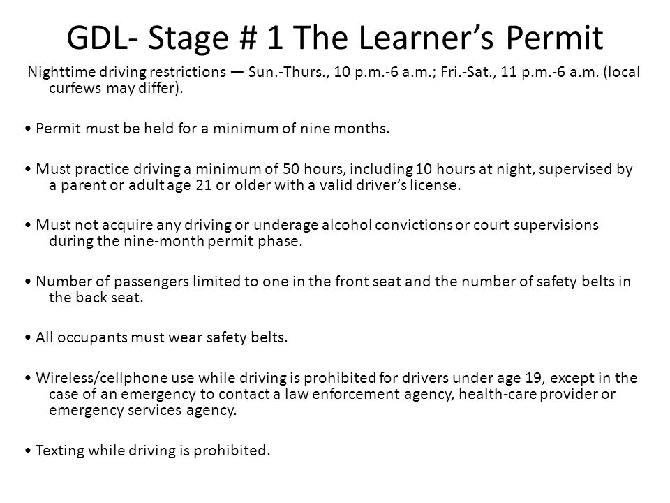 GDL- Stage # 1 The Learner's Permit Nighttime driving restrictions — Sun.-Thurs., 10 p.m.-6 a.m.; Fri.-Sat., 11 p.m.-6 a.m. (local curfews may differ)