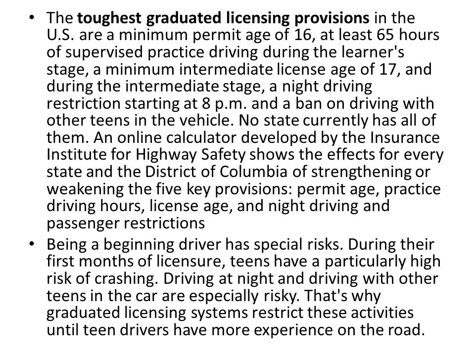 The toughest graduated licensing provisions in the U.S. are a minimum permit age of 16, at least 65 hours of supervised practice driving during the le