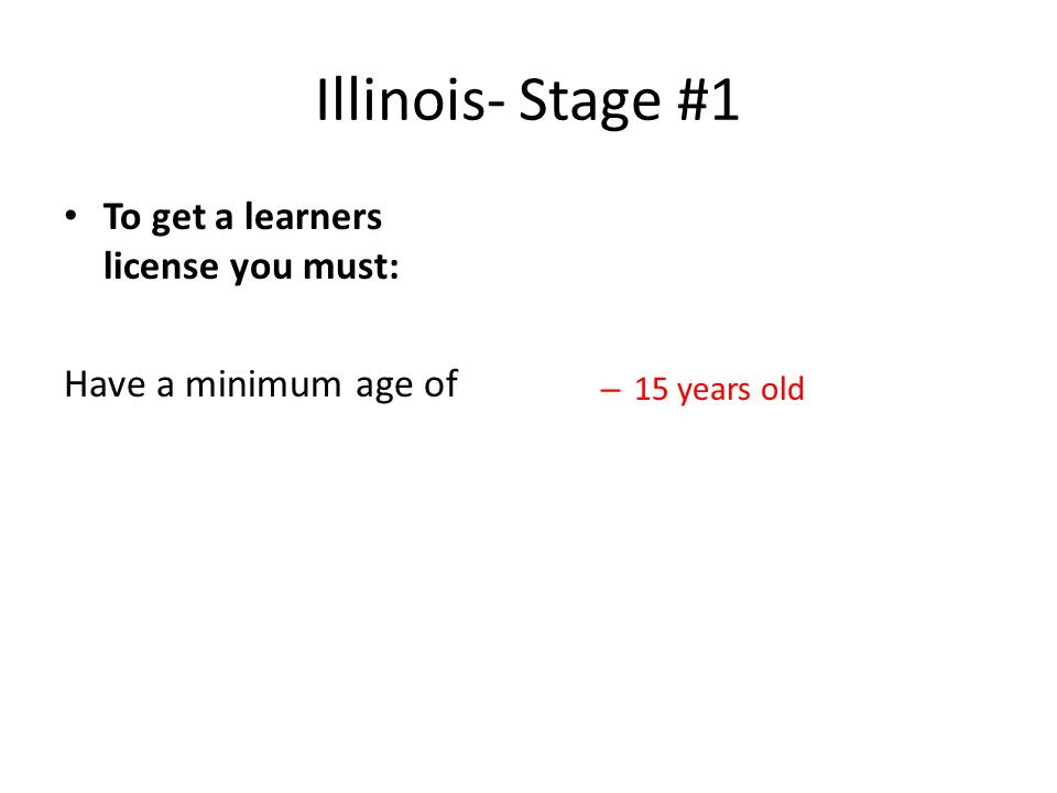 Illinois- Stage #1 To get a learners license you must: Have a minimum age of – 15 years old