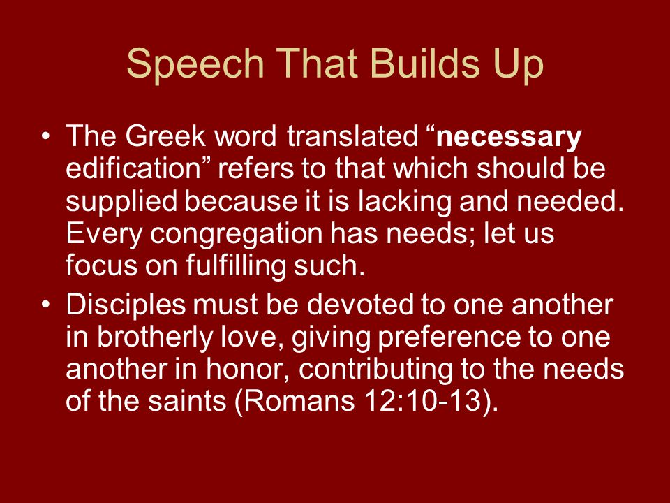 Speech That Builds Up The Greek word translated necessary edification refers to that which should be supplied because it is lacking and needed.