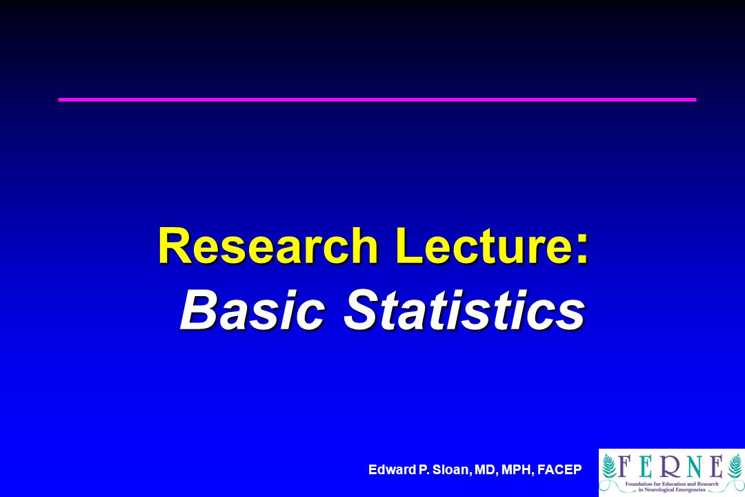 Edward P. Sloan, MD, MPH, FACEP Research Lecture : Basic Statistics