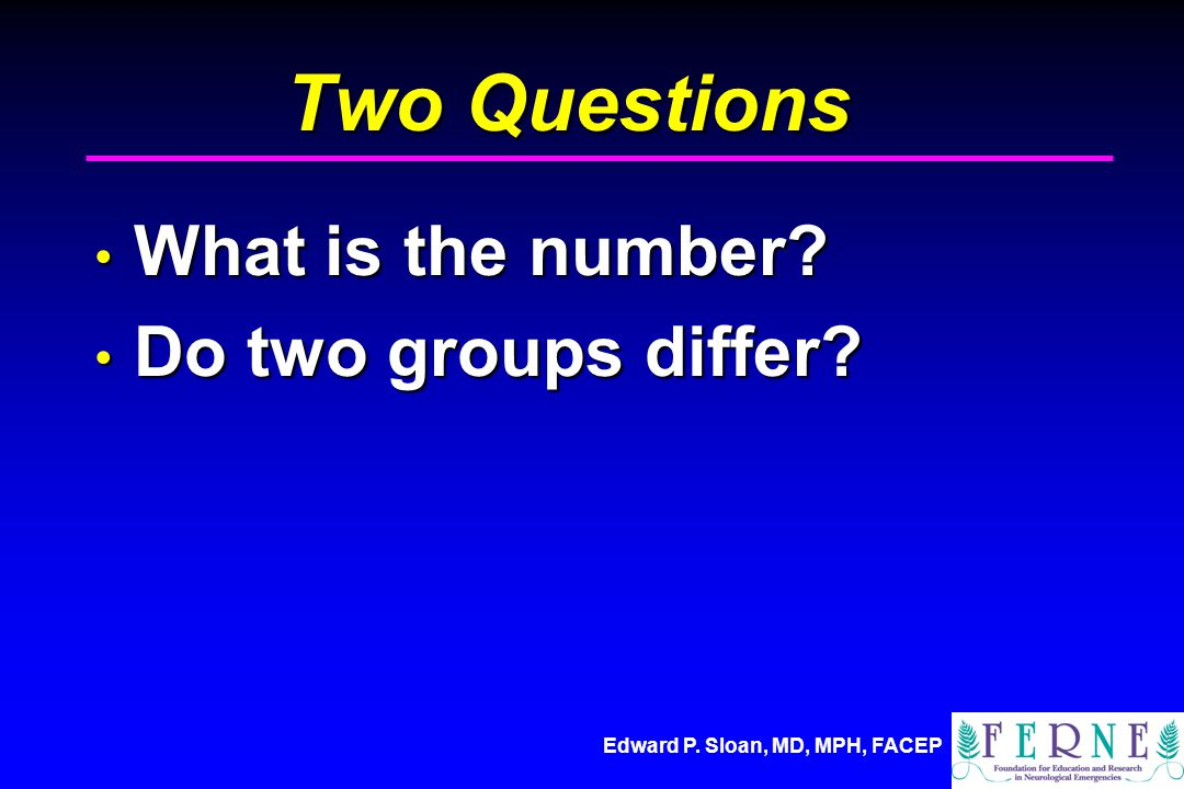 Edward P. Sloan, MD, MPH, FACEP Two Questions What is the number? What is the number? Do two groups differ? Do two groups differ?