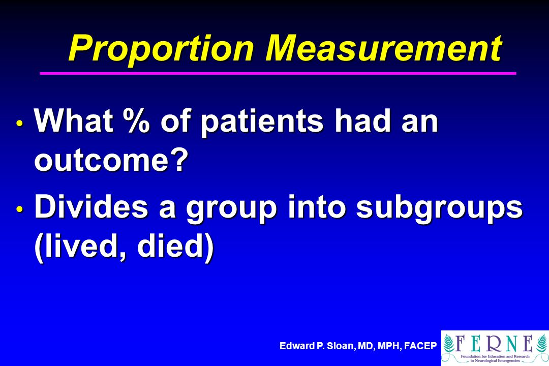 Edward P. Sloan, MD, MPH, FACEP Proportion Measurement What % of patients had an outcome? What % of patients had an outcome? Divides a group into subg