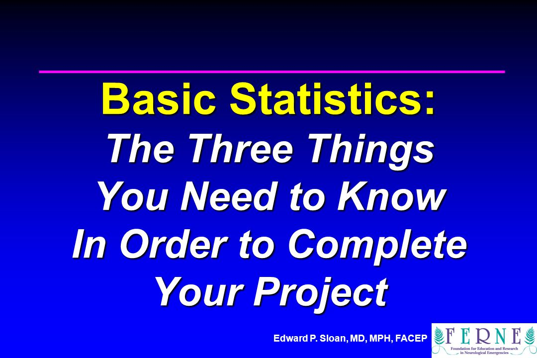 Edward P. Sloan, MD, MPH, FACEP Basic Statistics: The Three Things You Need to Know In Order to Complete Your Project
